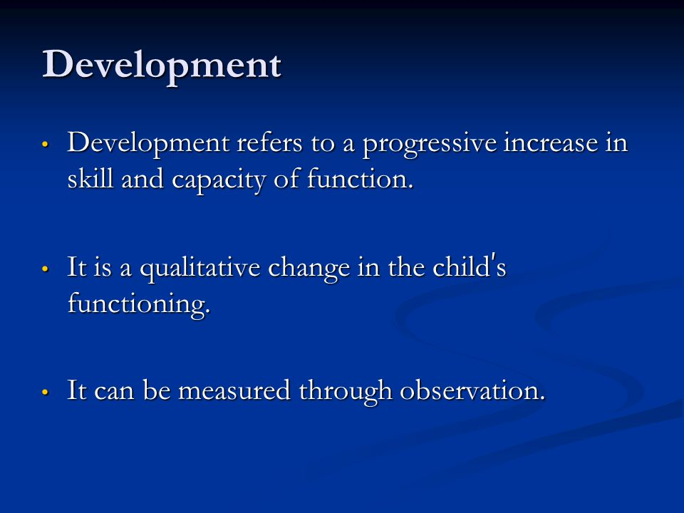 Development Development refers to a progressive increase in skill and capacity of function. It is a qualitative change in the child's functioning.