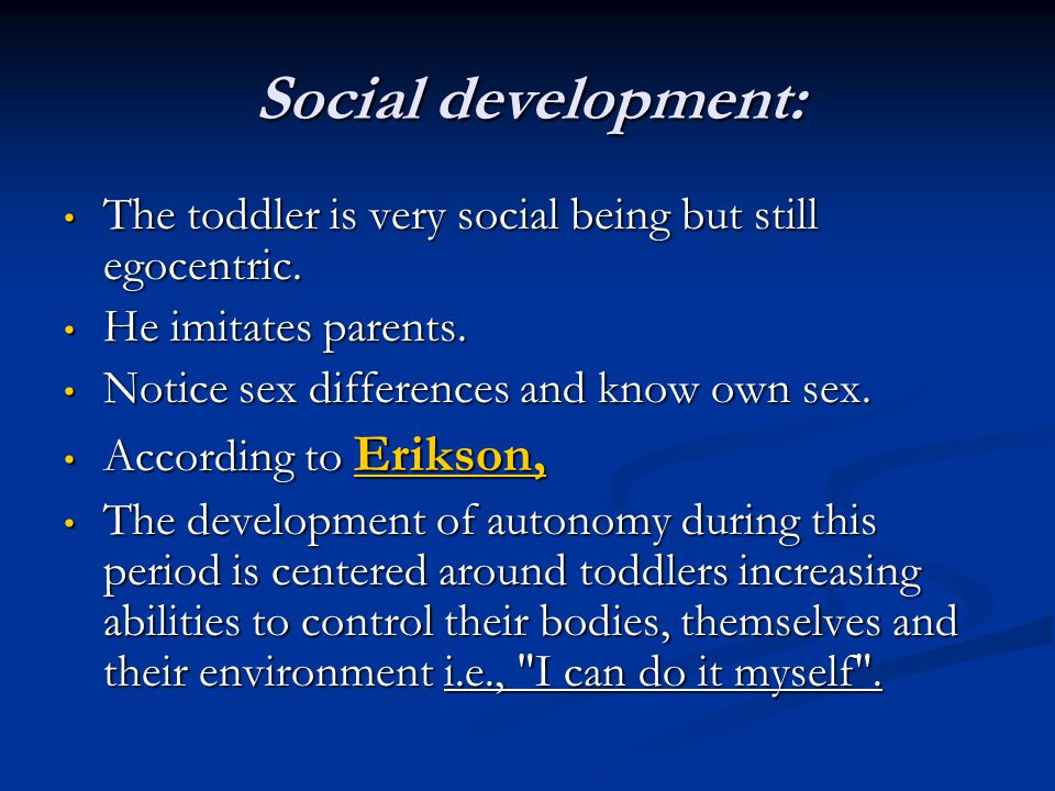 Social development: The toddler is very social being but still egocentric. He imitates parents. Notice sex differences and know own sex.