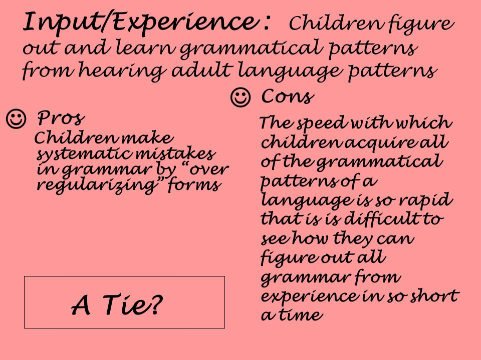 Input/Experience : Children figure out and learn grammatical patterns from hearing adult language patterns