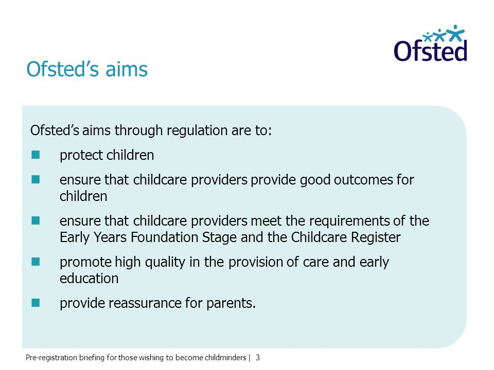 Ofsted's aims Ofsted's aims through regulation are to:
