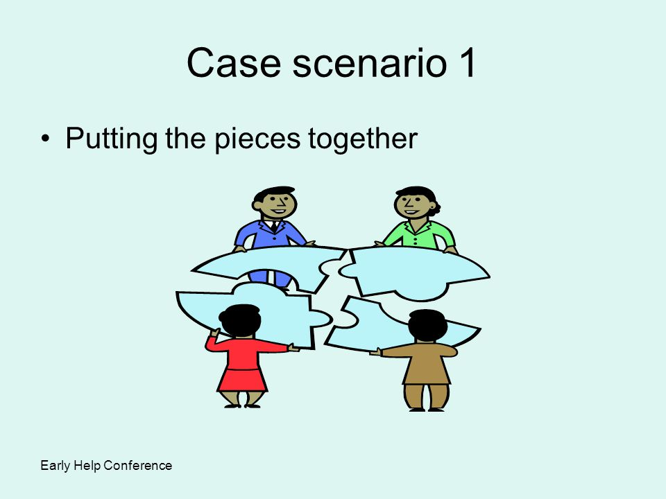 Case scenario 1 Putting the pieces together Early Help Conference