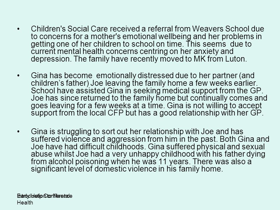 Children s Social Care received a referral from Weavers School due to concerns for a mother s emotional wellbeing and her problems in getting one of her children to school on time. This seems due to current mental health concerns centring on her anxiety and depression. The family have recently moved to MK from Luton.