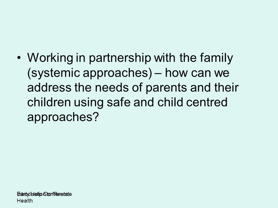 Working in partnership with the family (systemic approaches) – how can we address the needs of parents and their children using safe and child centred approaches