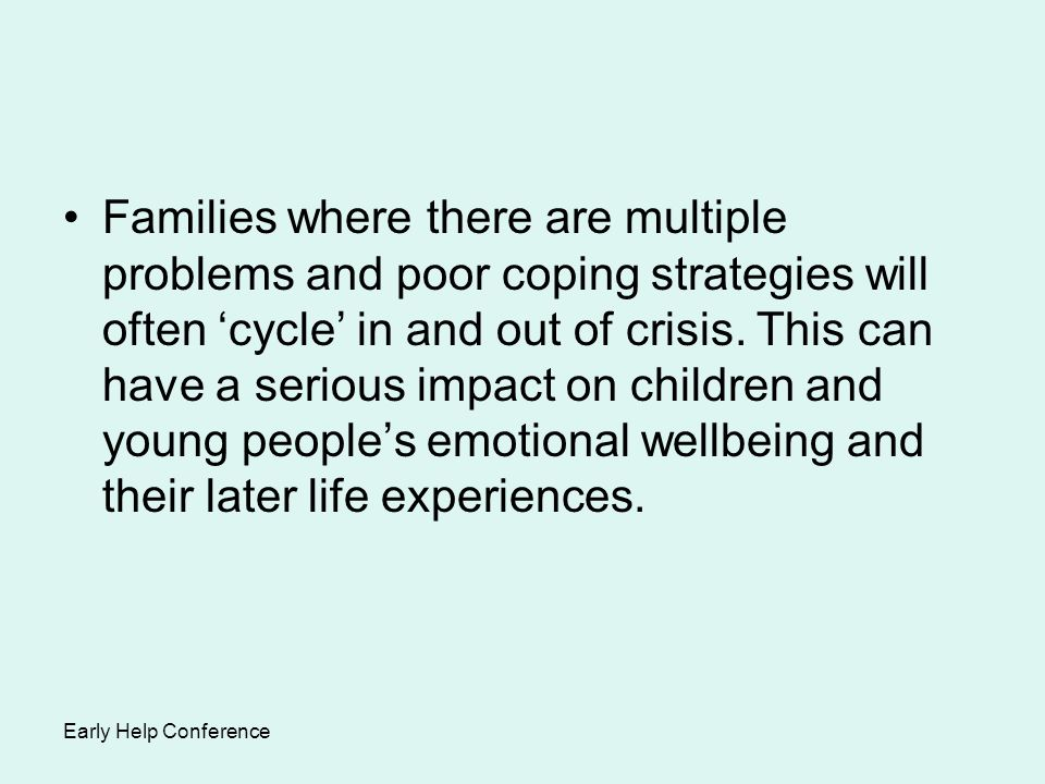 Families where there are multiple problems and poor coping strategies will often 'cycle' in and out of crisis. This can have a serious impact on children and young people's emotional wellbeing and their later life experiences.