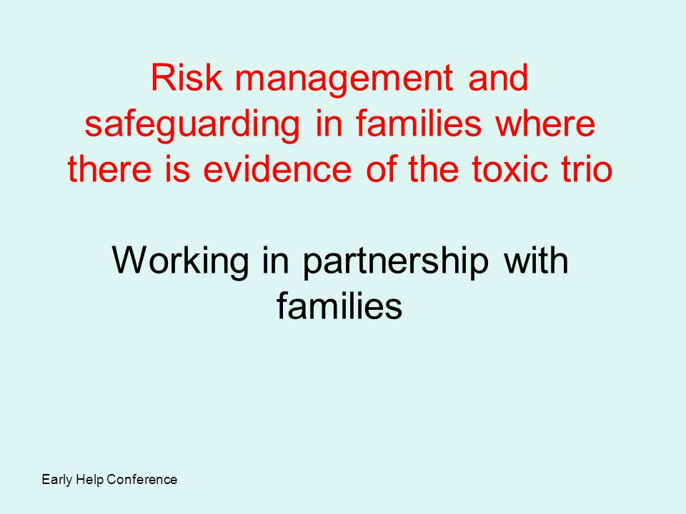 Risk management and safeguarding in families where there is evidence of the toxic trio Working in partnership with families