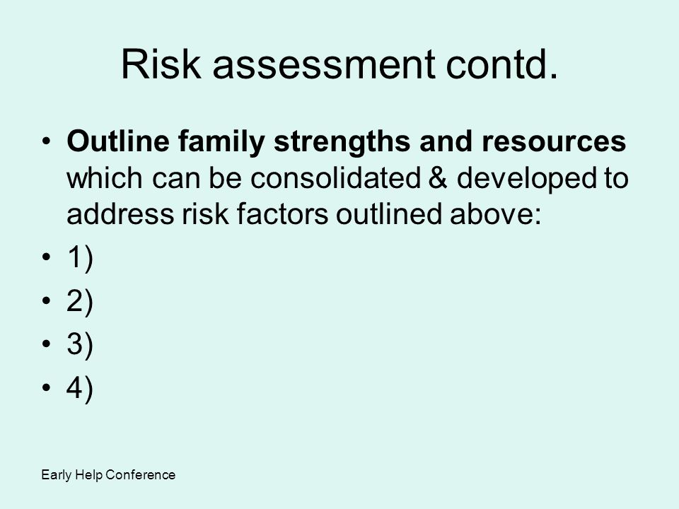 Risk assessment contd. Outline family strengths and resources which can be consolidated & developed to address risk factors outlined above:
