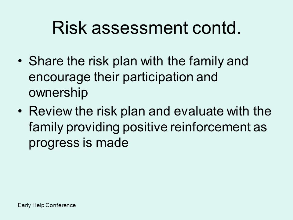Risk assessment contd. Share the risk plan with the family and encourage their participation and ownership.