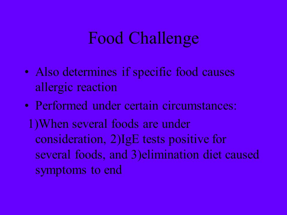 Food Challenge Also determines if specific food causes allergic reaction. Performed under certain circumstances: