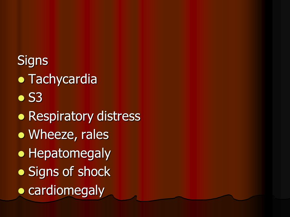Signs Tachycardia S3 Respiratory distress Wheeze, rales Hepatomegaly Signs of shock cardiomegaly