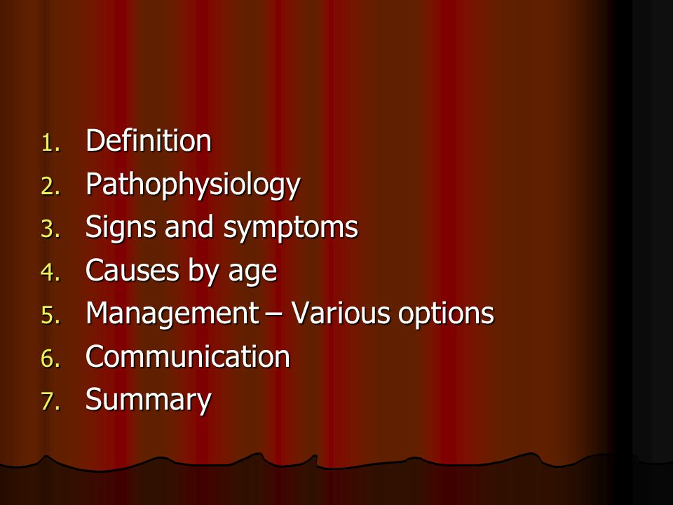 Definition Pathophysiology. Signs and symptoms. Causes by age. Management – Various options. Communication.