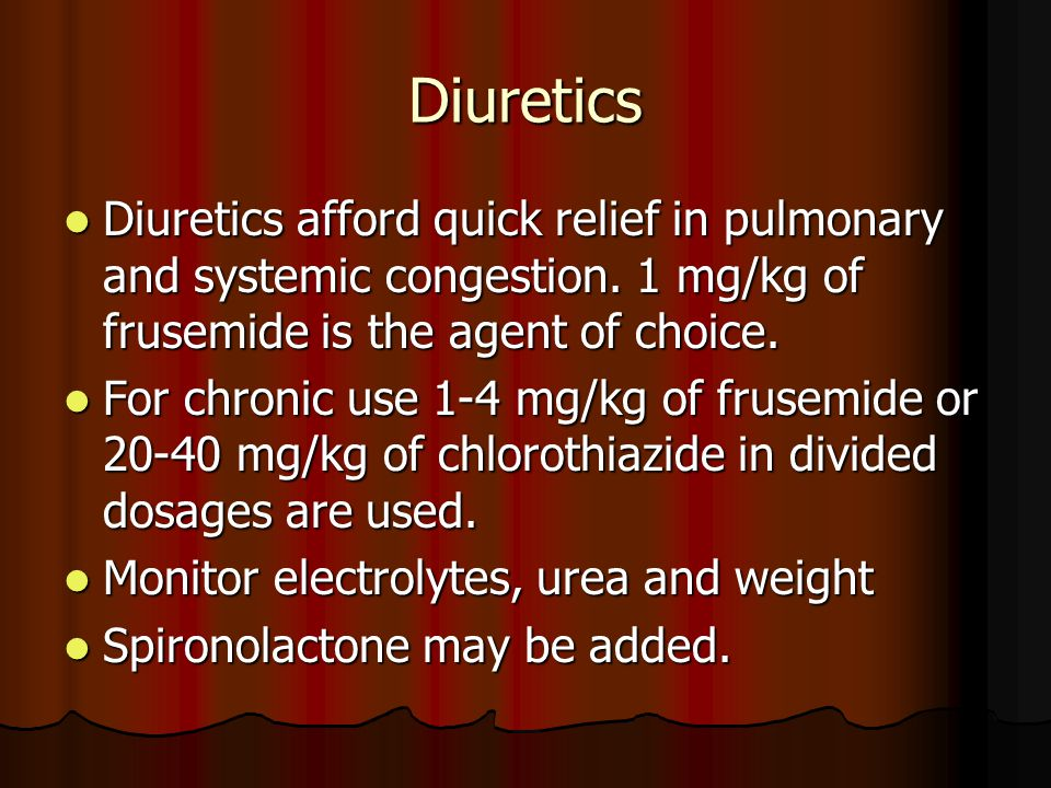 Diuretics Diuretics afford quick relief in pulmonary and systemic congestion. 1 mg/kg of frusemide is the agent of choice.