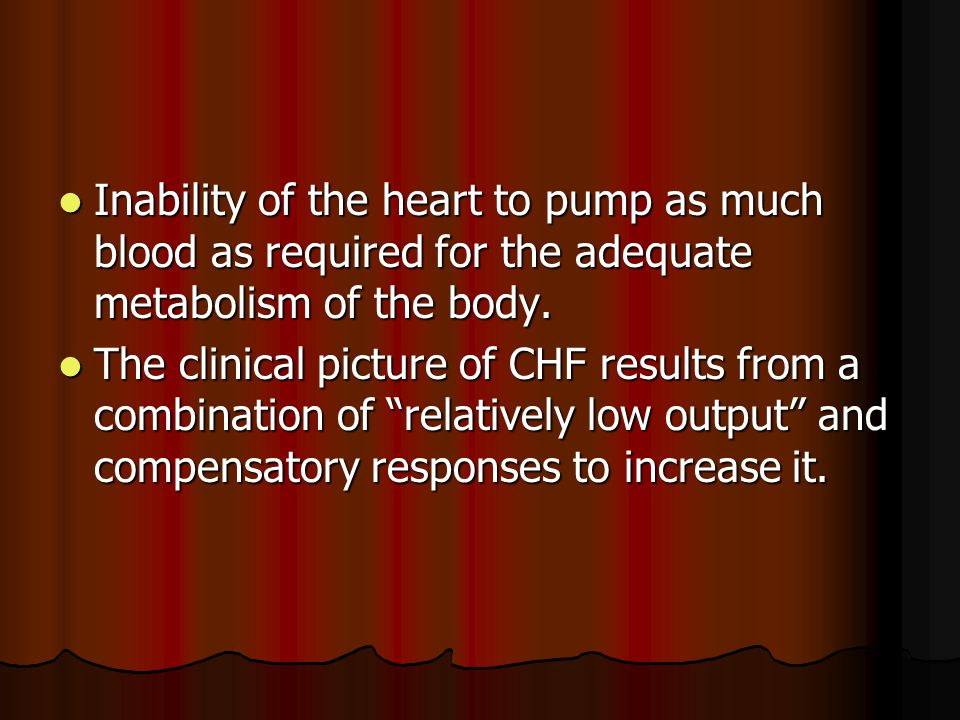 Inability of the heart to pump as much blood as required for the adequate metabolism of the body.