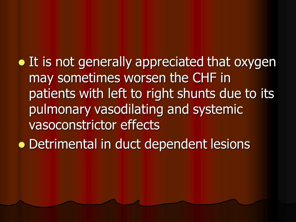 It is not generally appreciated that oxygen may sometimes worsen the CHF in patients with left to right shunts due to its pulmonary vasodilating and systemic vasoconstrictor effects