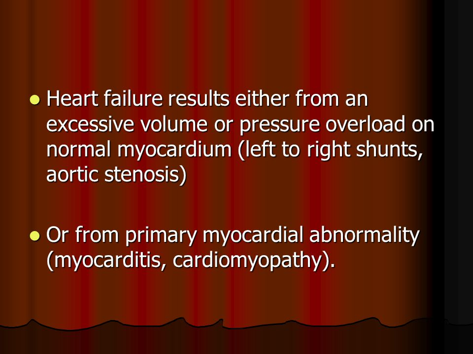 Heart failure results either from an excessive volume or pressure overload on normal myocardium (left to right shunts, aortic stenosis)