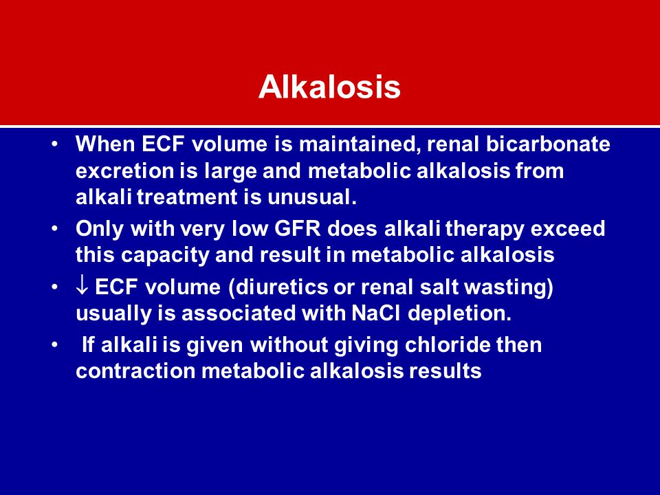 Alkalosis When ECF volume is maintained, renal bicarbonate excretion is large and metabolic alkalosis from alkali treatment is unusual.