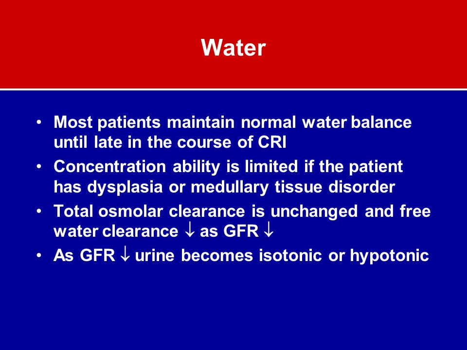 Water Most patients maintain normal water balance until late in the course of CRI.