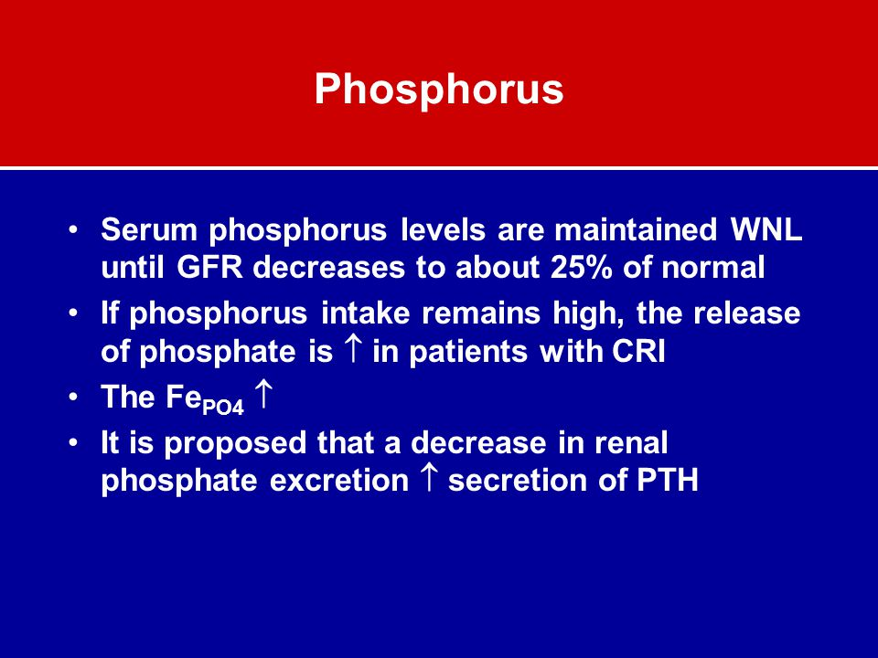 Phosphorus Serum phosphorus levels are maintained WNL until GFR decreases to about 25% of normal.