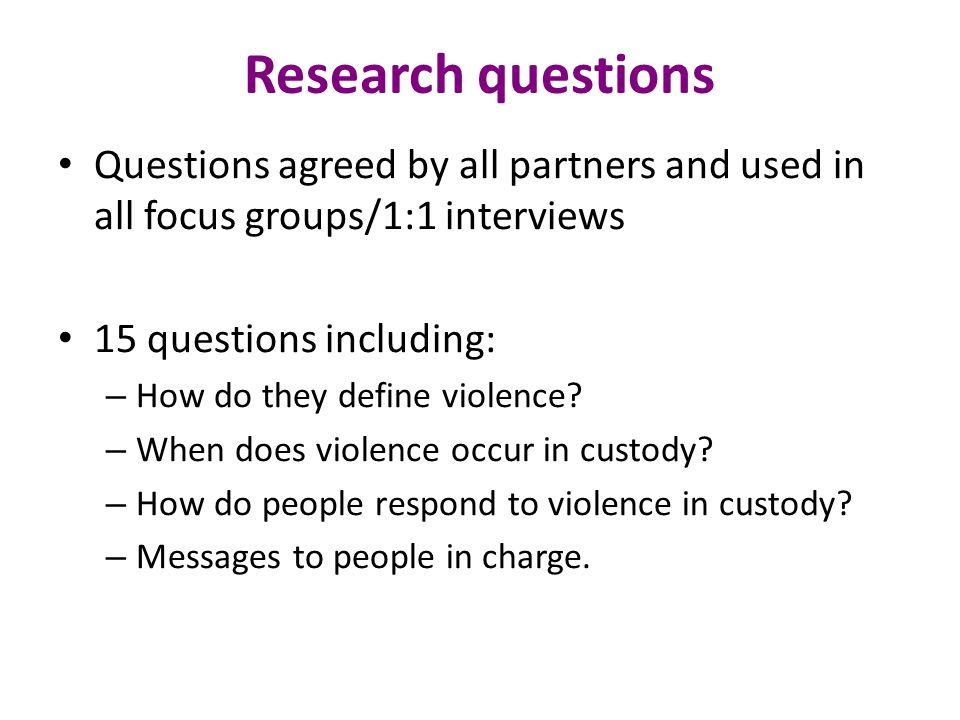 Research questions Questions agreed by all partners and used in all focus groups/1:1 interviews. 15 questions including:
