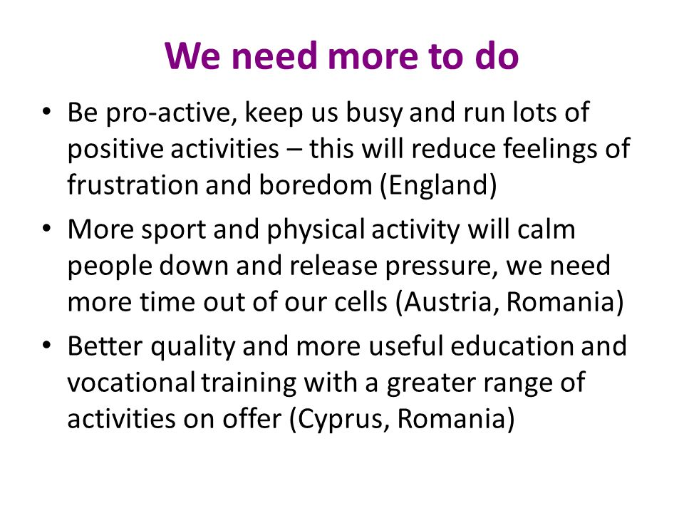 We need more to do Be pro-active, keep us busy and run lots of positive activities – this will reduce feelings of frustration and boredom (England)