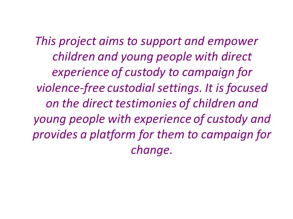 This project aims to support and empower children and young people with direct experience of custody to campaign for violence-free custodial settings.