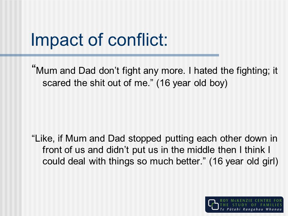Impact of conflict: Mum and Dad don't fight any more. I hated the fighting; it scared the shit out of me. (16 year old boy)
