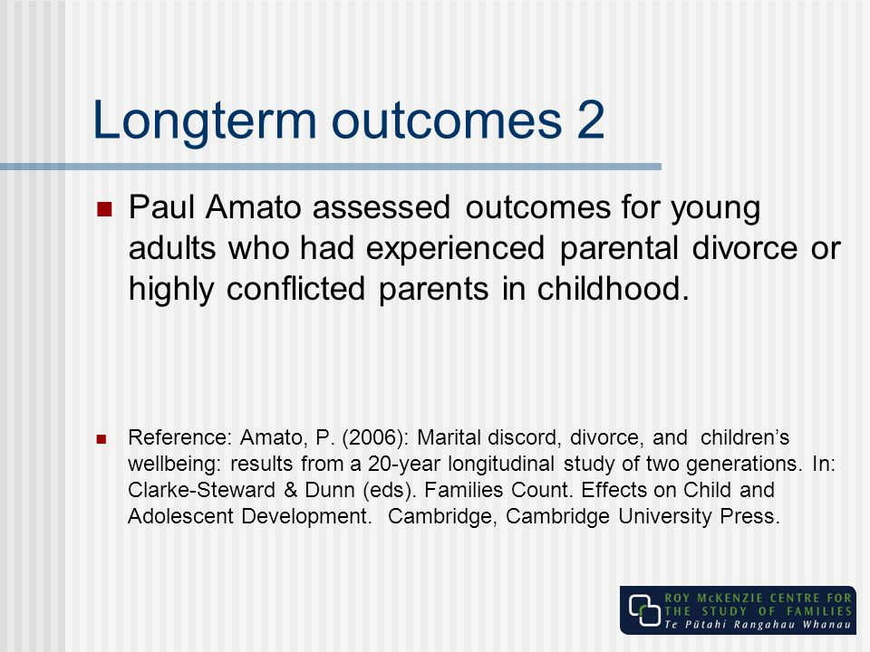 Longterm outcomes 2 Paul Amato assessed outcomes for young adults who had experienced parental divorce or highly conflicted parents in childhood.