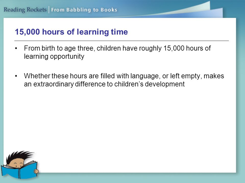 15,000 hours of learning time From birth to age three, children have roughly 15,000 hours of learning opportunity.