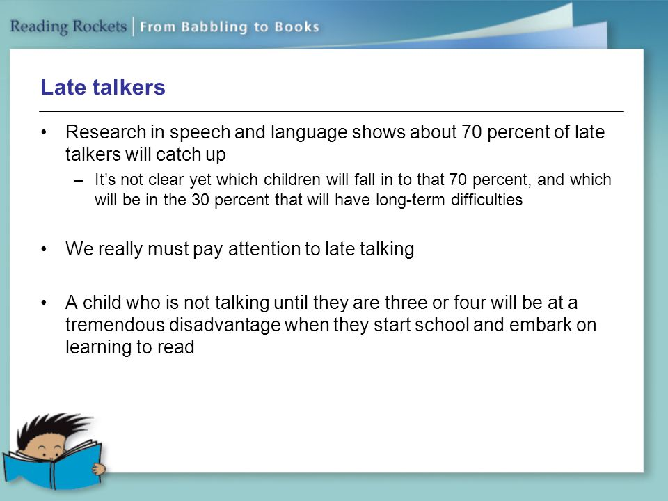 Late talkers Research in speech and language shows about 70 percent of late talkers will catch up.
