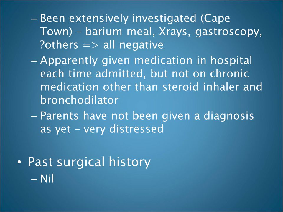 Been extensively investigated (Cape Town) – barium meal, Xrays, gastroscopy, others => all negative