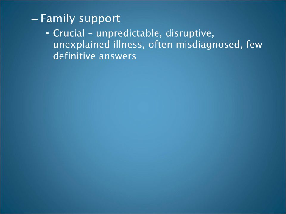 Family support Crucial – unpredictable, disruptive, unexplained illness, often misdiagnosed, few definitive answers.