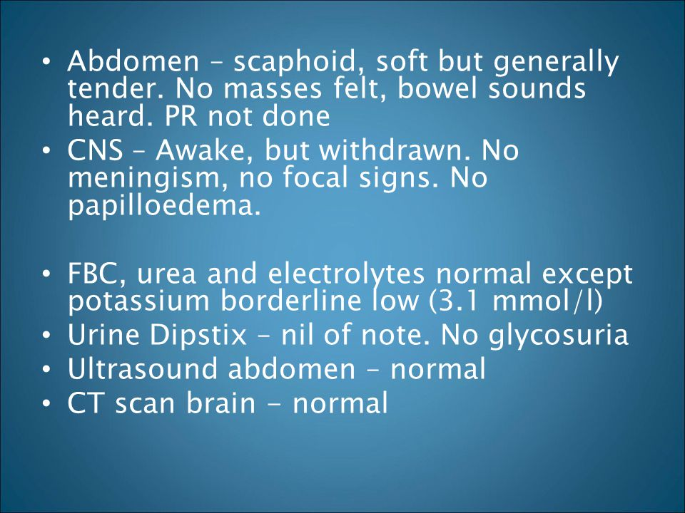 Abdomen – scaphoid, soft but generally tender