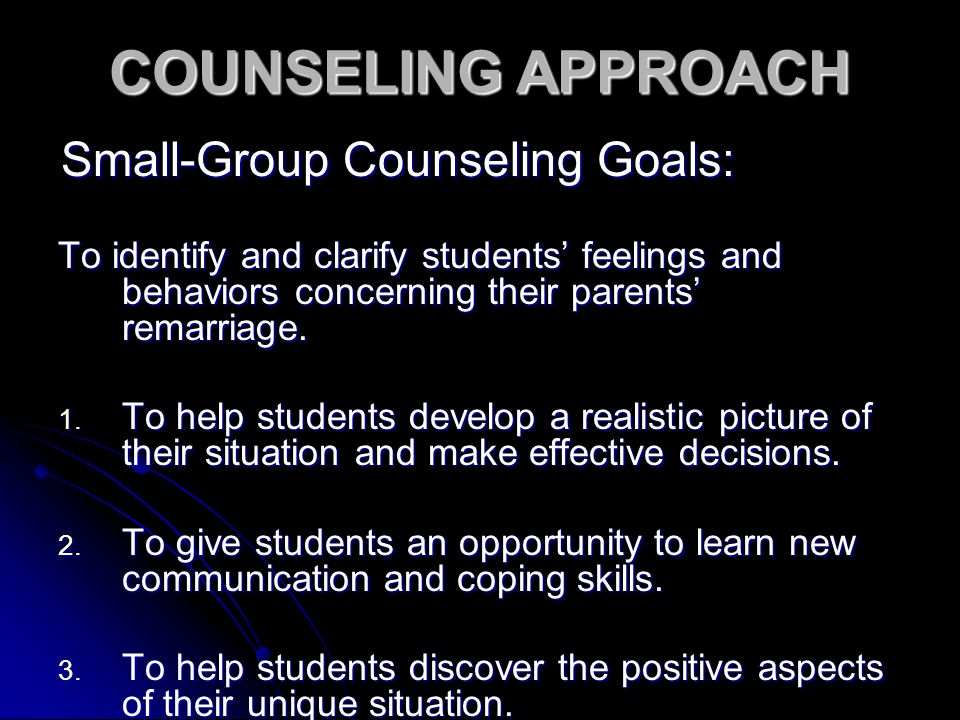 COUNSELING APPROACH Small-Group Counseling Goals: To identify and clarify students' feelings and behaviors concerning their parents' remarriage.