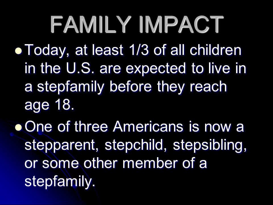 FAMILY IMPACT Today, at least 1/3 of all children in the U.S. are expected to live in a stepfamily before they reach age 18.
