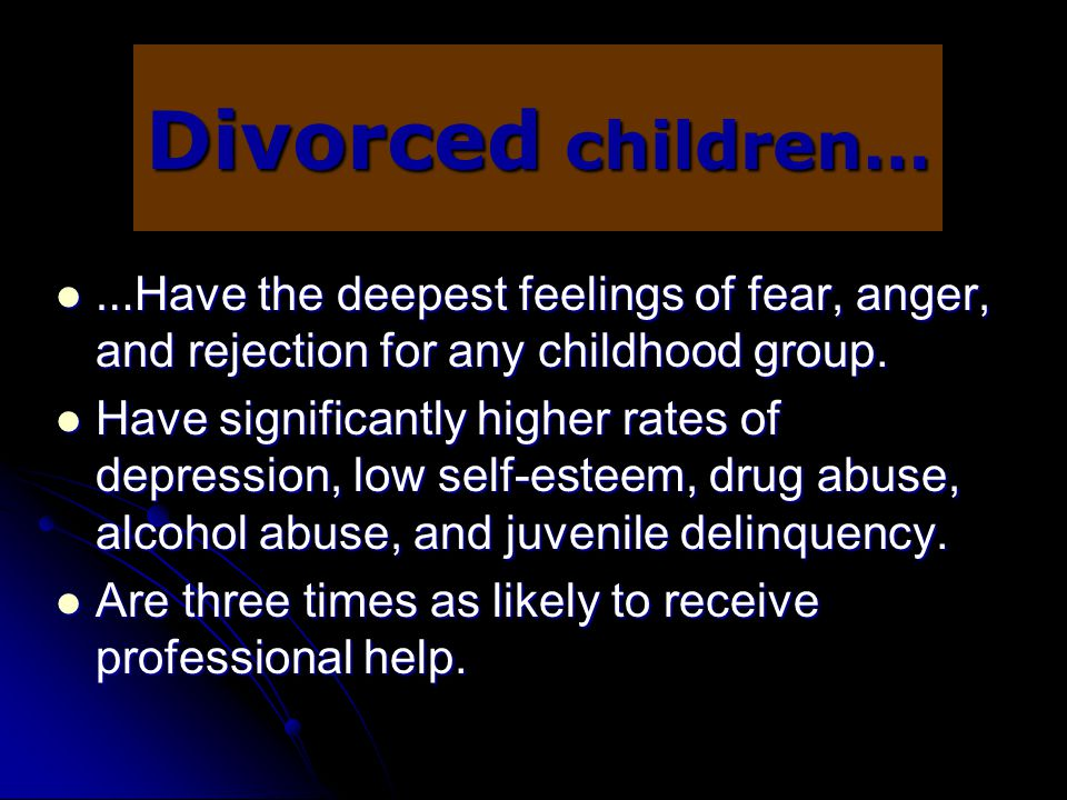 Divorced children… …Have the deepest feelings of fear, anger, and rejection for any childhood group.