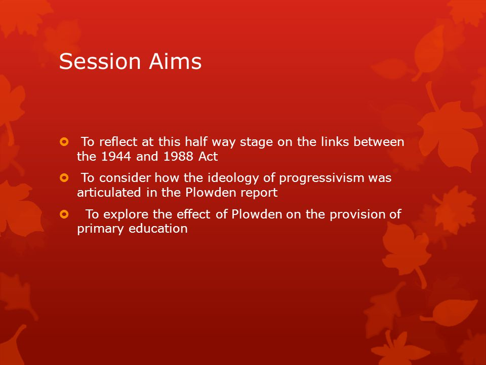 Session Aims To reflect at this half way stage on the links between the 1944 and 1988 Act.