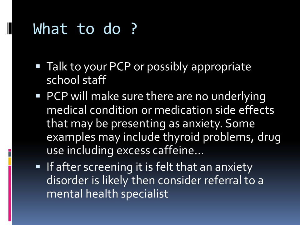 What to do Talk to your PCP or possibly appropriate school staff