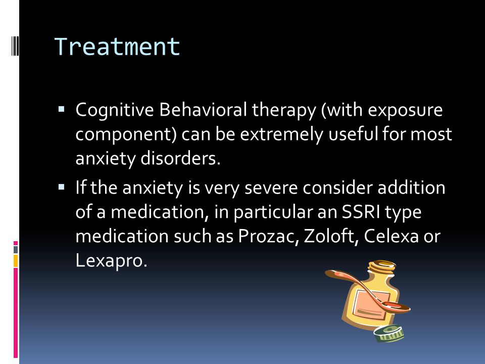 Treatment Cognitive Behavioral therapy (with exposure component) can be extremely useful for most anxiety disorders.