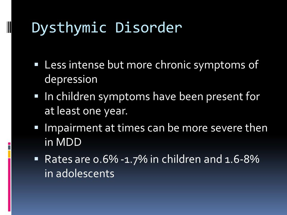 Dysthymic Disorder Less intense but more chronic symptoms of depression. In children symptoms have been present for at least one year.