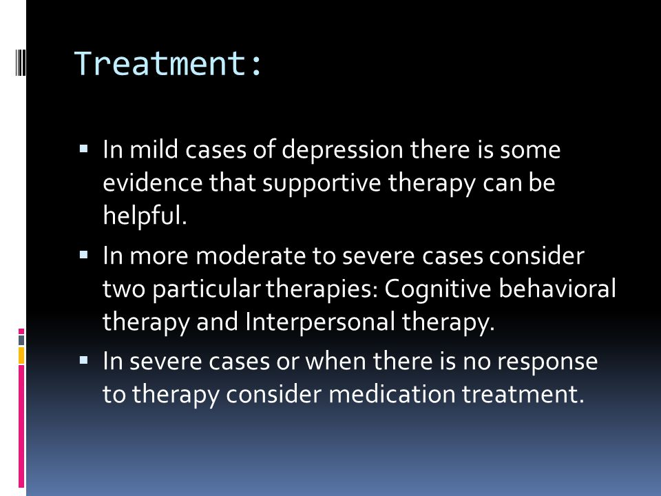 Treatment: In mild cases of depression there is some evidence that supportive therapy can be helpful.