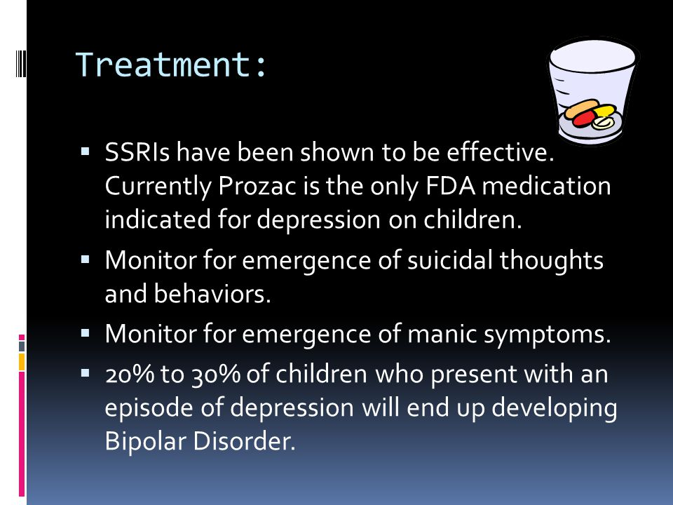 Treatment: SSRIs have been shown to be effective. Currently Prozac is the only FDA medication indicated for depression on children.