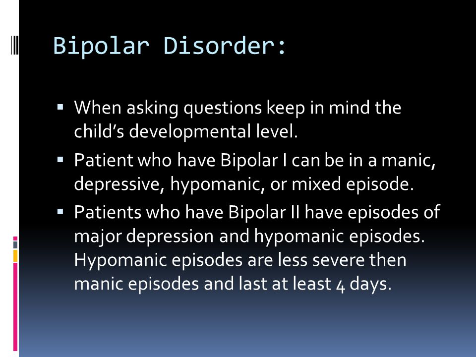 Bipolar Disorder: When asking questions keep in mind the child's developmental level.