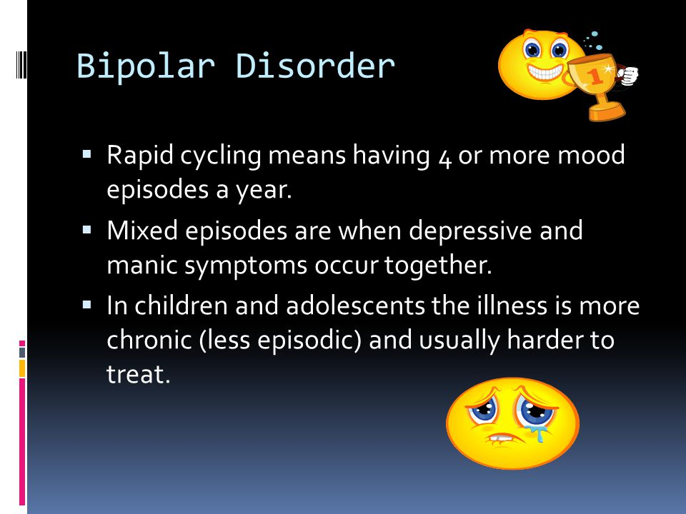Bipolar Disorder Rapid cycling means having 4 or more mood episodes a year. Mixed episodes are when depressive and manic symptoms occur together.