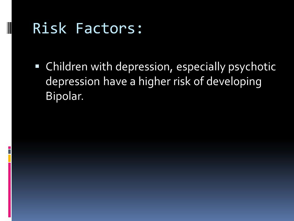 Risk Factors: Children with depression, especially psychotic depression have a higher risk of developing Bipolar.