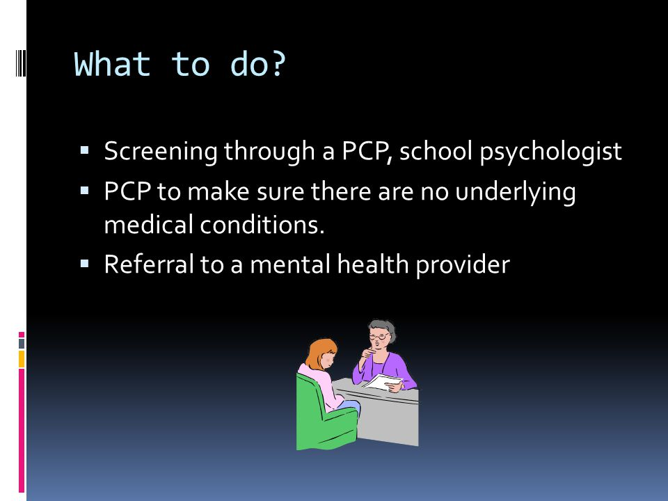 What to do Screening through a PCP, school psychologist