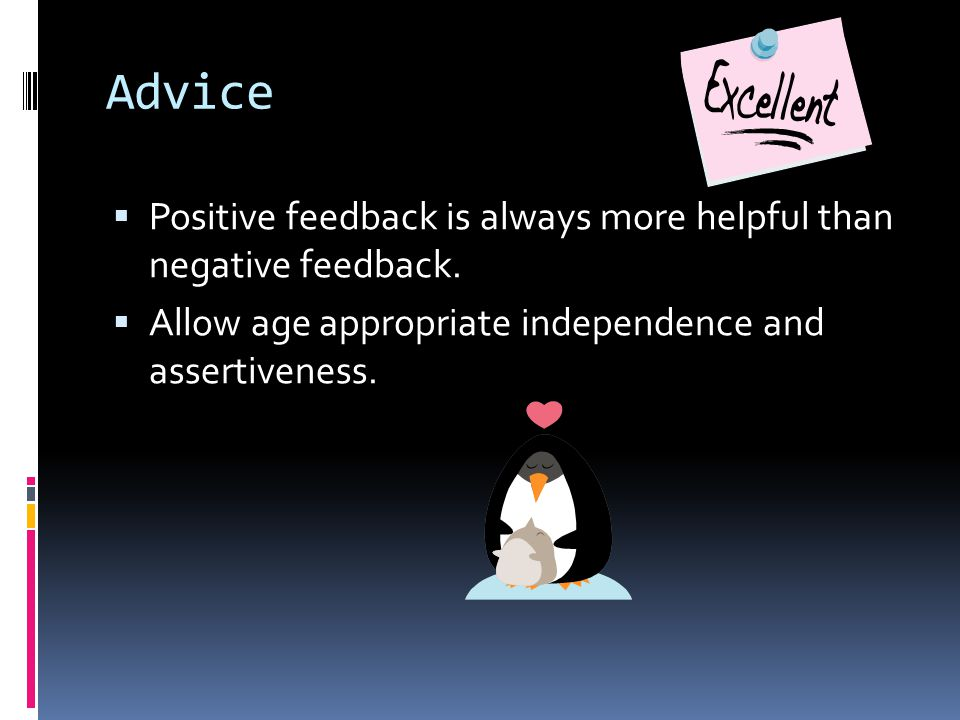 Advice Positive feedback is always more helpful than negative feedback.