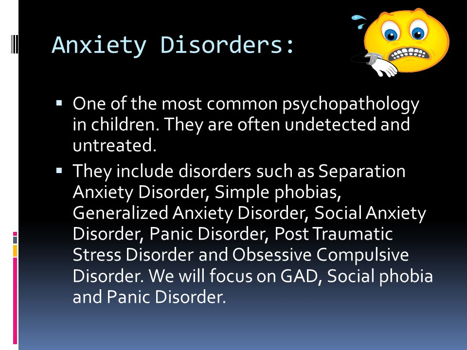 Anxiety Disorders: One of the most common psychopathology in children. They are often undetected and untreated.