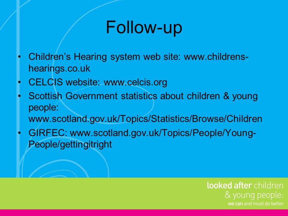 Follow-up Children's Hearing system web site: www.childrens-hearings.co.uk. CELCIS website: www.celcis.org.