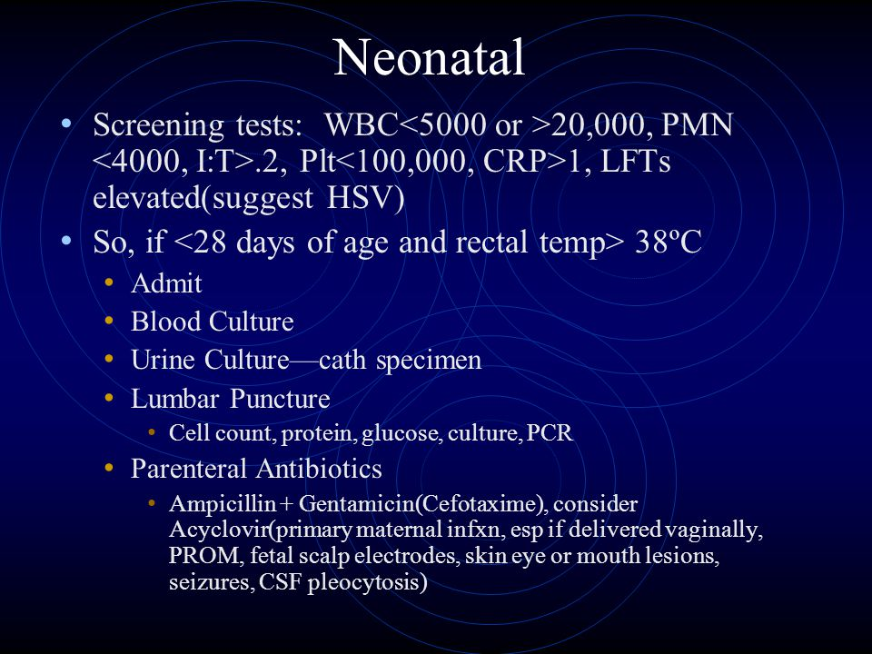 Neonatal Screening tests: WBC<5000 or >20,000, PMN <4000, I:T>.2, Plt<100,000, CRP>1, LFTs elevated(suggest HSV)