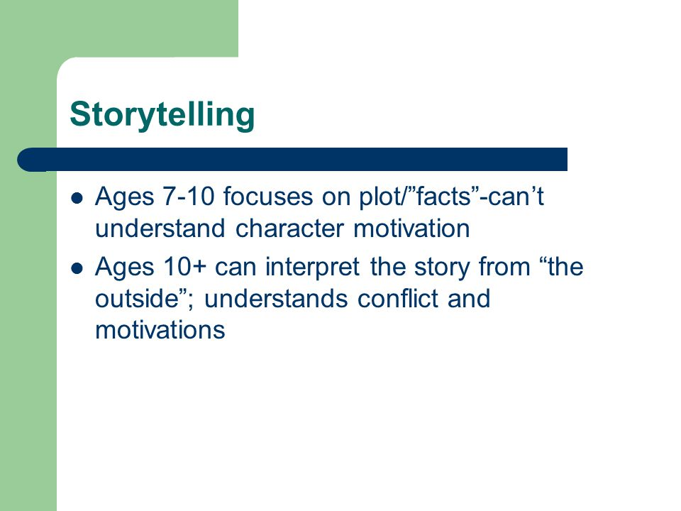 Storytelling Ages 7-10 focuses on plot/ facts -can't understand character motivation.