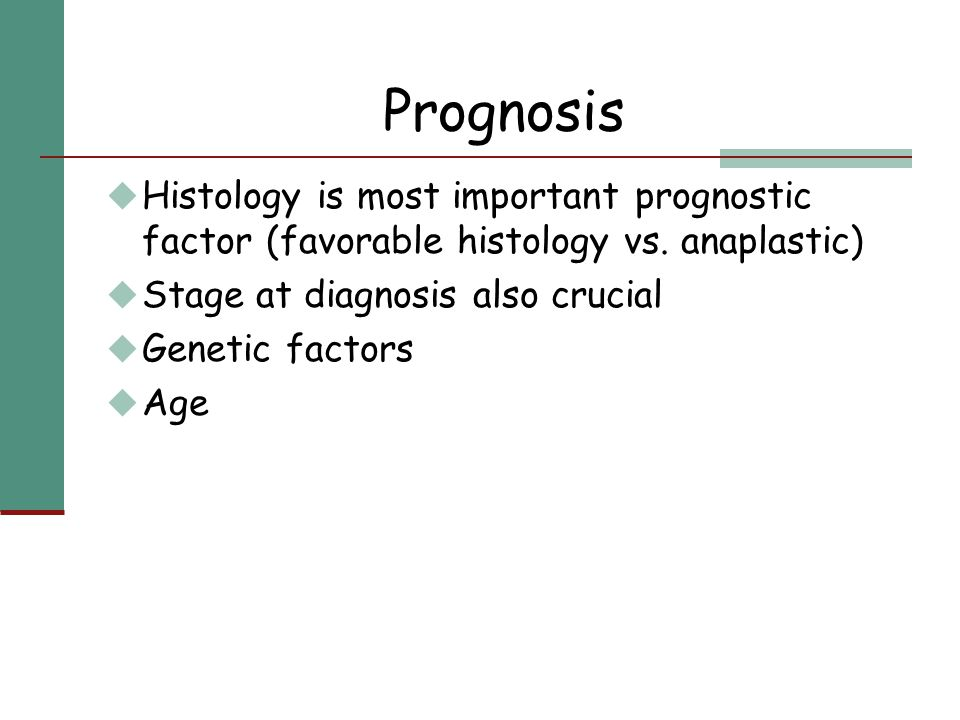 Prognosis Histology is most important prognostic factor (favorable histology vs. anaplastic) Stage at diagnosis also crucial.